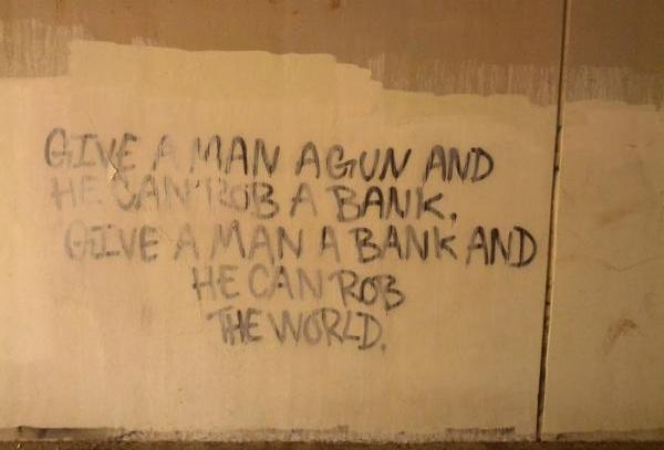Die besten 100 Bilder in der Kategorie graffiti: GIVE A MAN A GUN AND HE CAN ROB A BANK. GIVE A MAN A BANK AND HE CAN ROB THE WORLD